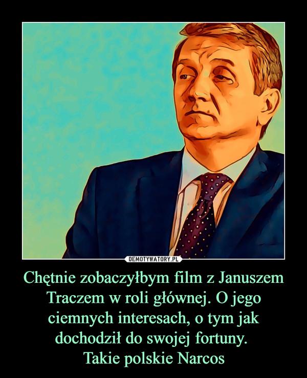 Chętnie zobaczyłbym film z Januszem Traczem w roli głównej. O jego ciemnych interesach, o tym jak dochodził do swojej fortuny. Takie polskie Narcos –