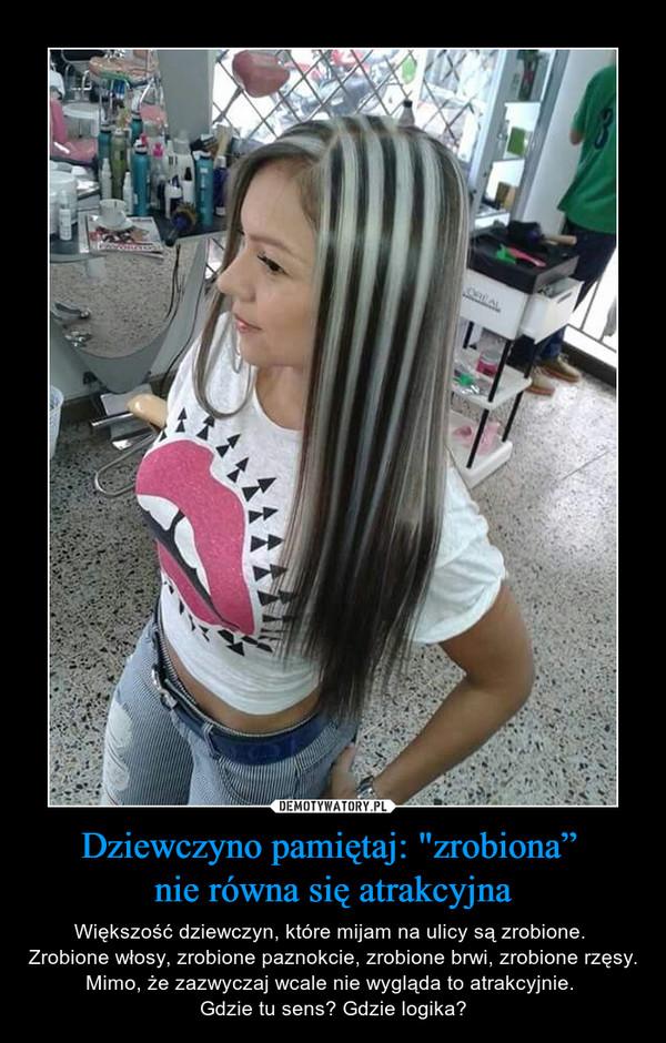 """Dziewczyno pamiętaj: """"zrobiona"""" nie równa się atrakcyjna – Większość dziewczyn, które mijam na ulicy są zrobione. Zrobione włosy, zrobione paznokcie, zrobione brwi, zrobione rzęsy. Mimo, że zazwyczaj wcale nie wygląda to atrakcyjnie. Gdzie tu sens? Gdzie logika?"""