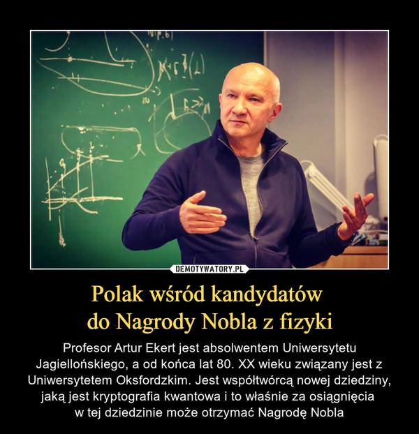 Polak wśród kandydatów do Nagrody Nobla z fizyki – Profesor Artur Ekert jest absolwentem Uniwersytetu Jagiellońskiego, a od końca lat 80. XX wieku związany jest z Uniwersytetem Oksfordzkim. Jest współtwórcą nowej dziedziny, jaką jest kryptografia kwantowa i to właśnie za osiągnięcia w tej dziedzinie może otrzymać Nagrodę Nobla