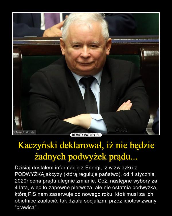 """Kaczyński deklarował, iż nie będzie żadnych podwyżek prądu... – Dzisiaj dostałem informację z Energi, iż w związku z PODWYŻKĄ akcyzy (którą reguluje państwo), od 1 stycznia 2020r cena prądu ulegnie zmianie. Cóż, następne wybory za 4 lata, więc to zapewne pierwsza, ale nie ostatnia podwyżka, którą PiS nam zaserwuje od nowego roku, ktoś musi za ich obietnice zapłacić, tak działa socjalizm, przez idiotów zwany """"prawicą""""."""