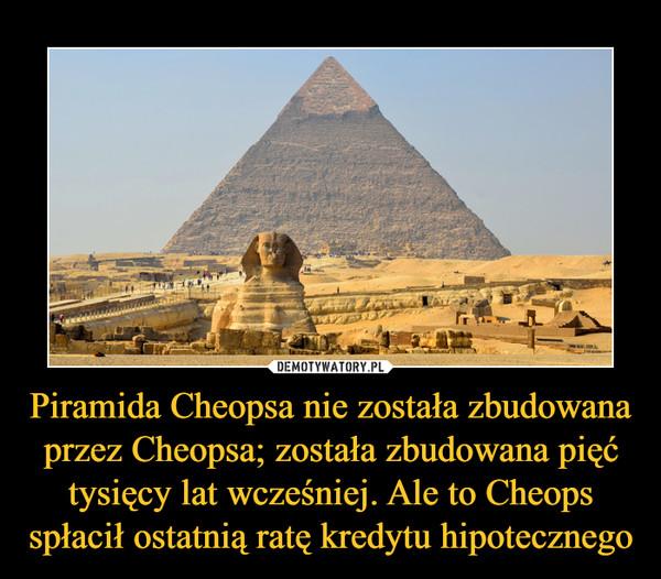 Piramida Cheopsa nie została zbudowana przez Cheopsa; została zbudowana pięć tysięcy lat wcześniej. Ale to Cheops spłacił ostatnią ratę kredytu hipotecznego –