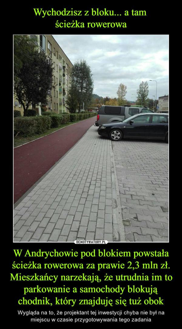 W Andrychowie pod blokiem powstała ścieżka rowerowa za prawie 2,3 mln zł. Mieszkańcy narzekają, że utrudnia im to parkowanie a samochody blokują chodnik, który znajduję się tuż obok – Wygląda na to, że projektant tej inwestycji chyba nie był na miejscu w czasie przygotowywania tego zadania