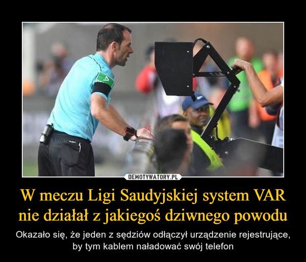W meczu Ligi Saudyjskiej system VAR nie działał z jakiegoś dziwnego powodu – Okazało się, że jeden z sędziów odłączył urządzenie rejestrujące, by tym kablem naładować swój telefon