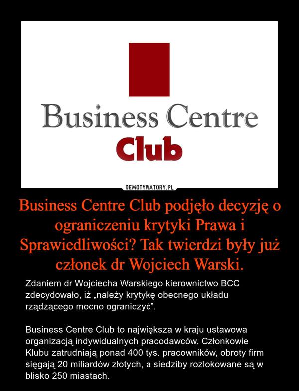"""Business Centre Club podjęło decyzję o ograniczeniu krytyki Prawa i Sprawiedliwości? Tak twierdzi były już członek dr Wojciech Warski. – Zdaniem dr Wojciecha Warskiego kierownictwo BCC zdecydowało, iż """"należy krytykę obecnego układu rządzącego mocno ograniczyć"""".Business Centre Club to największa w kraju ustawowa organizacją indywidualnych pracodawców. Członkowie Klubu zatrudniają ponad 400 tys. pracowników, obroty firm sięgają 20 miliardów złotych, a siedziby rozlokowane są w blisko 250 miastach."""