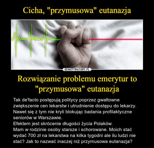 """Rozwiązanie problemu emerytur to """"przymusowa"""" eutanazja – Tak de'facto postępują politycy poprzez gwałtowne zwiększenie cen lekarstw i utrudnienie dostępu do lekarzy. Nawet się z tym nie kryli blokując badania profilaktyczne seniorów w Warszawie.Efektem jest skrócenie długości życia Polaków.Mam w rodzinie osoby starsze i schorowane. Moich stać wydać 700 zł na lekarstwa na kilka tygodni ale ilu ludzi nie stać? Jak to nazwać inaczej niż przymusowa eutanazja?"""