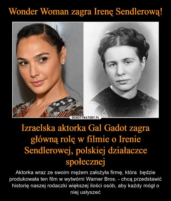 Izraelska aktorka Gal Gadot zagra główną rolę w filmie o Irenie Sendlerowej, polskiej działaczce społecznej – Aktorka wraz ze swoim mężem założyła firmę, która  będzie produkowała ten film w wytwórni Warner Bros. - chcą przedstawić historię naszej rodaczki większej ilości osób, aby każdy mógł o niej usłyszeć