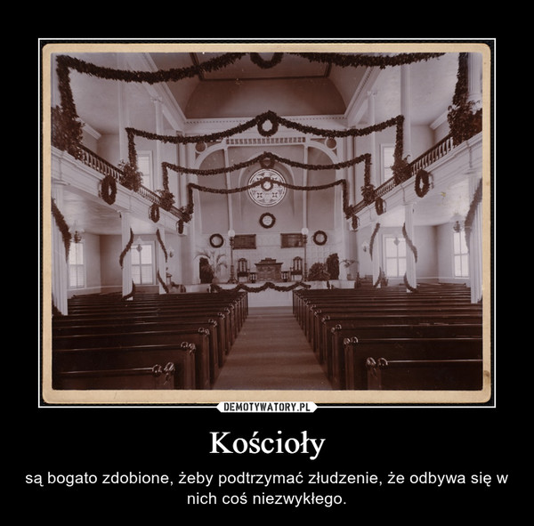 Kościoły – są bogato zdobione, żeby podtrzymać złudzenie, że odbywa się w nich coś niezwykłego.