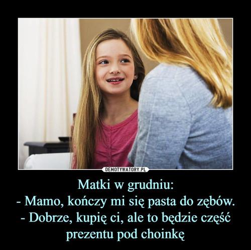 Matki w grudniu: - Mamo, kończy mi się pasta do zębów. - Dobrze, kupię ci, ale to będzie część prezentu pod choinkę