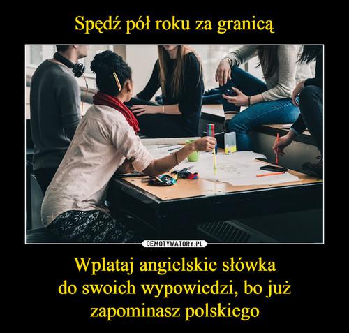 Spędź pół roku za granicą Wplataj angielskie słówka do swoich wypowiedzi, bo już zapominasz polskiego
