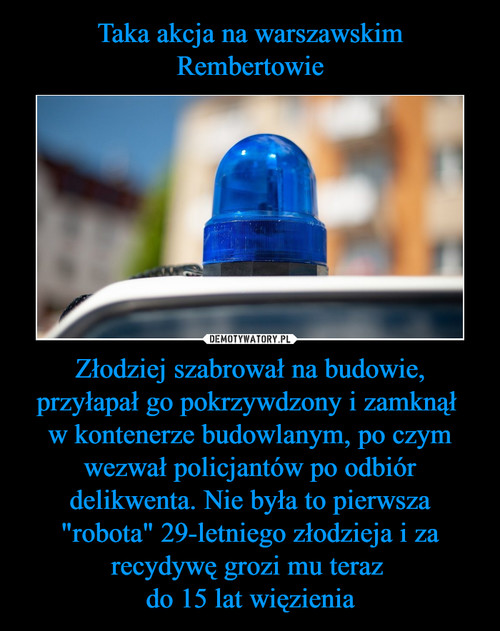 """Taka akcja na warszawskim Rembertowie Złodziej szabrował na budowie, przyłapał go pokrzywdzony i zamknął  w kontenerze budowlanym, po czym wezwał policjantów po odbiór delikwenta. Nie była to pierwsza """"robota"""" 29-letniego złodzieja i za recydywę grozi mu teraz  do 15 lat więzienia"""