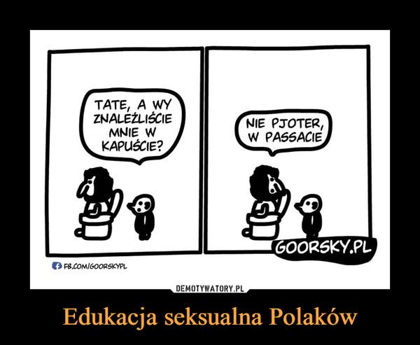 Edukacja seksualna Polaków –  TATE, A WY ZNALEŹLIŚCIE MNIE W KAPUŚCIE?NIE PJOTER, W PASSACIE
