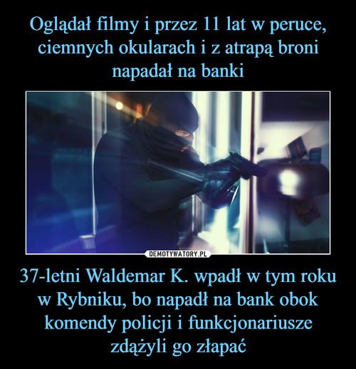 Oglądał filmy i przez 11 lat w peruce, ciemnych okularach i z atrapą broni napadał na banki 37-letni Waldemar K. wpadł w tym roku w Rybniku, bo napadł na bank obok komendy policji i funkcjonariusze zdążyli go złapać