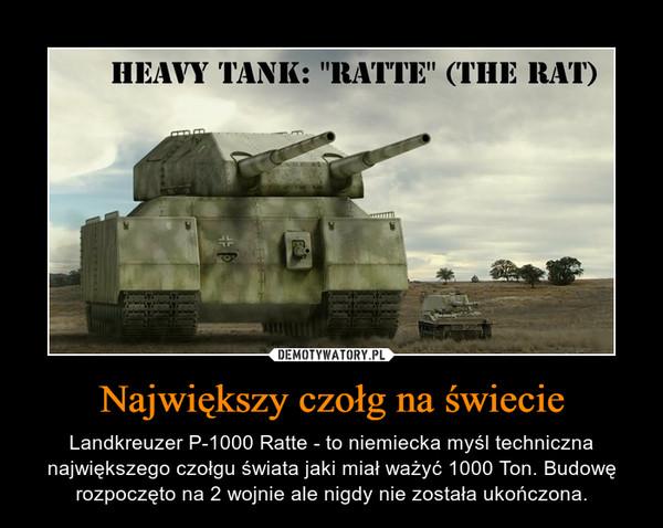 Największy czołg na świecie – Landkreuzer P-1000 Ratte - to niemiecka myśl techniczna największego czołgu świata jaki miał ważyć 1000 Ton. Budowę rozpoczęto na 2 wojnie ale nigdy nie została ukończona.