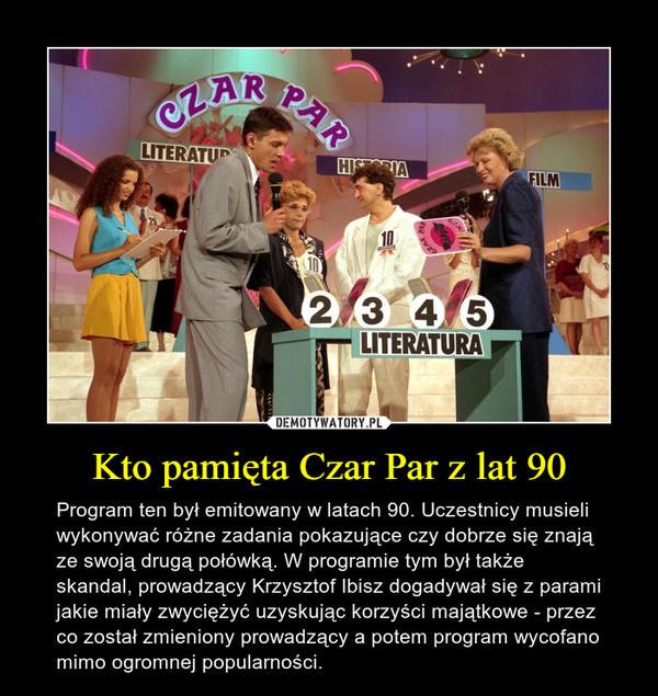 Kto pamięta Czar Par z lat 90 – Program ten był emitowany w latach 90. Uczestnicy musieli wykonywać różne zadania pokazujące czy dobrze się znają ze swoją drugą połówką. W programie tym był także skandal, prowadzący Krzysztof Ibisz dogadywał się z parami jakie miały zwyciężyć uzyskując korzyści majątkowe - przez co został zmieniony prowadzący a potem program wycofano mimo ogromnej popularności.