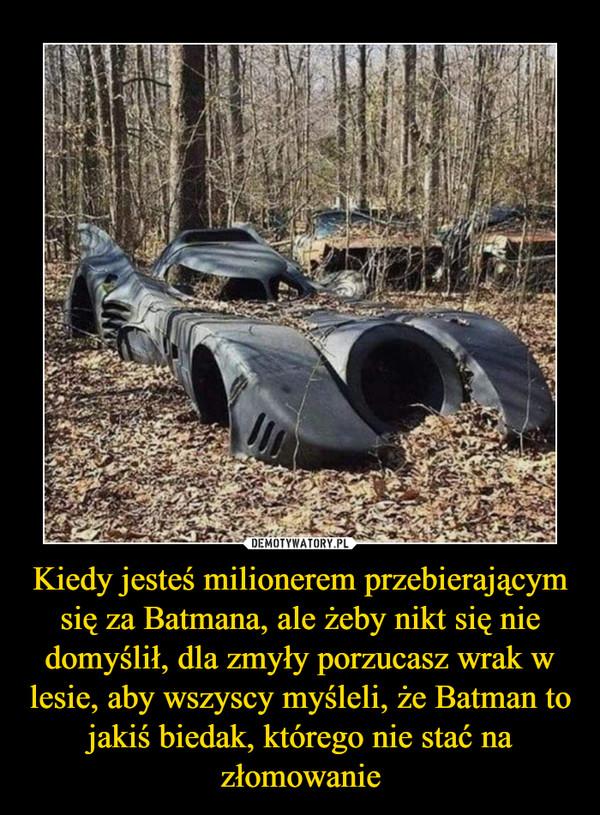 Kiedy jesteś milionerem przebierającym się za Batmana, ale żeby nikt się nie domyślił, dla zmyły porzucasz wrak w lesie, aby wszyscy myśleli, że Batman to jakiś biedak, którego nie stać na złomowanie –