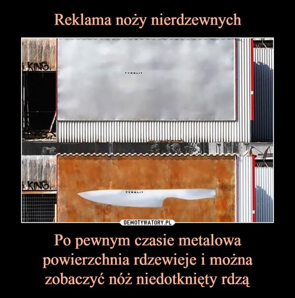 Po pewnym czasie metalowa powierzchnia rdzewieje i można zobaczyć nóż niedotknięty rdzą –