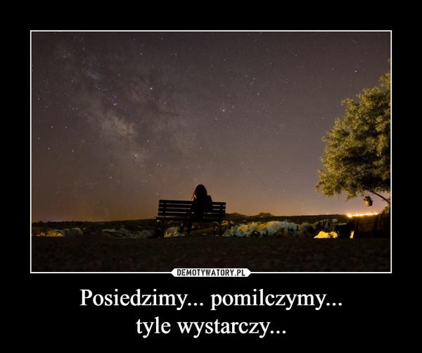 Posiedzimy... pomilczymy...tyle wystarczy... –