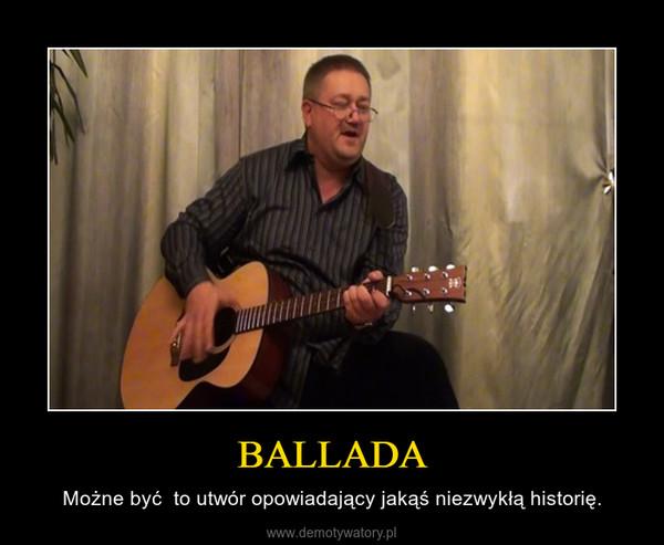 BALLADA – Możne być  to utwór opowiadający jakąś niezwykłą historię.
