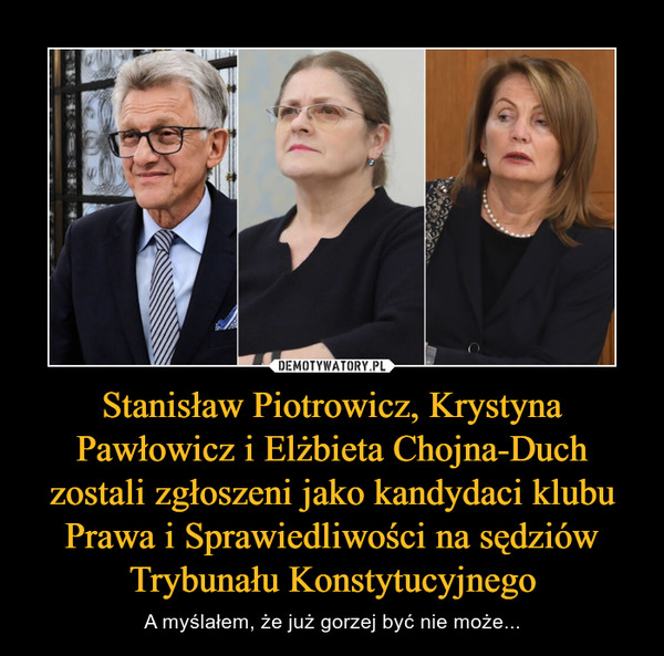 Stanisław Piotrowicz, Krystyna Pawłowicz i Elżbieta Chojna-Duch zostali zgłoszeni jako kandydaci klubu Prawa i Sprawiedliwości na sędziów Trybunału Konstytucyjnego – A myślałem, że już gorzej być nie może...
