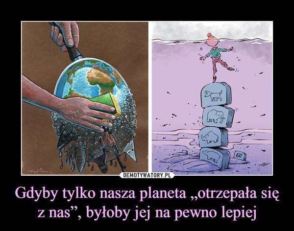 """Gdyby tylko nasza planeta """"otrzepała się z nas"""", byłoby jej na pewno lepiej –"""