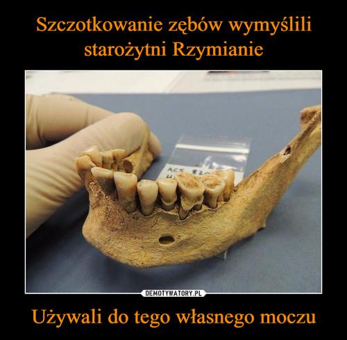 Szczotkowanie zębów wymyślili starożytni Rzymianie Używali do tego własnego moczu