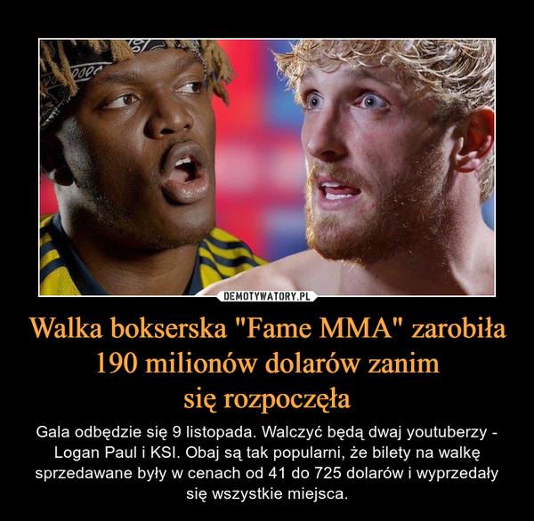 """Walka bokserska """"Fame MMA"""" zarobiła 190 milionów dolarów zanimsię rozpoczęła – Gala odbędzie się 9 listopada. Walczyć będą dwaj youtuberzy - Logan Paul i KSI. Obaj są tak popularni, że bilety na walkę sprzedawane były w cenach od 41 do 725 dolarów i wyprzedały się wszystkie miejsca."""