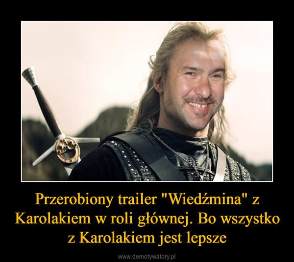 """Przerobiony trailer """"Wiedźmina"""" z Karolakiem w roli głównej. Bo wszystko z Karolakiem jest lepsze –"""