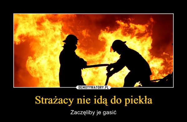 Strażacy nie idą do piekła – Zaczęliby je gasić