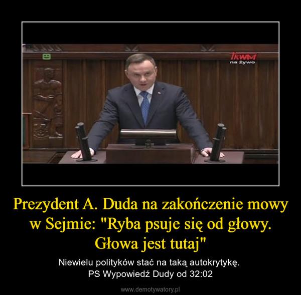 """Prezydent A. Duda na zakończenie mowy w Sejmie: """"Ryba psuje się od głowy. Głowa jest tutaj"""" – Niewielu polityków stać na taką autokrytykę. PS Wypowiedź Dudy od 32:02"""