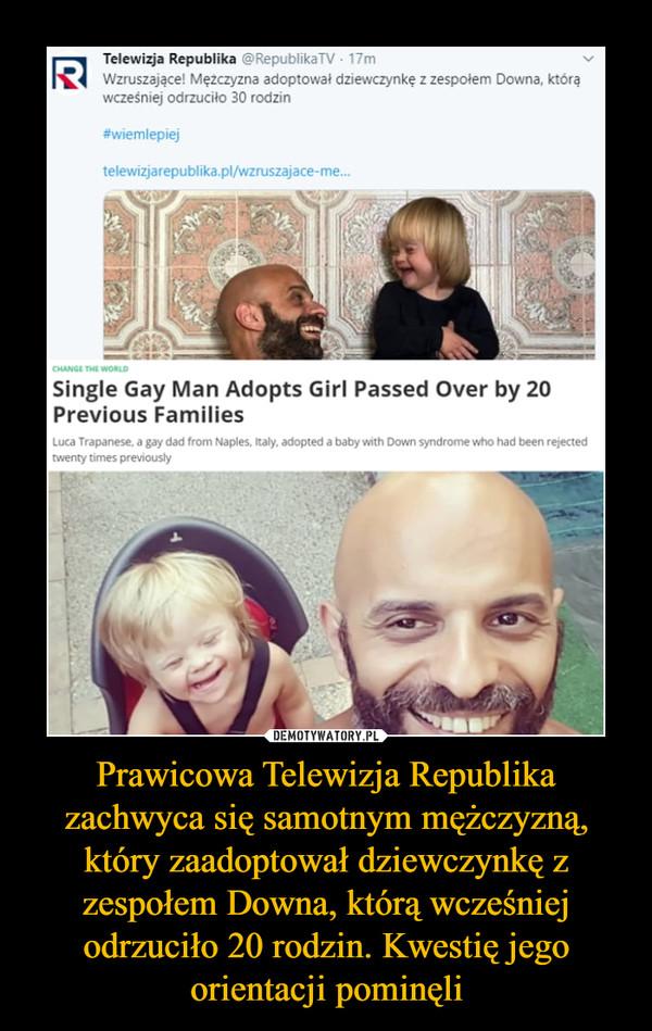 Prawicowa Telewizja Republika zachwyca się samotnym mężczyzną, który zaadoptował dziewczynkę z zespołem Downa, którą wcześniej odrzuciło 20 rodzin. Kwestię jego orientacji pominęli –