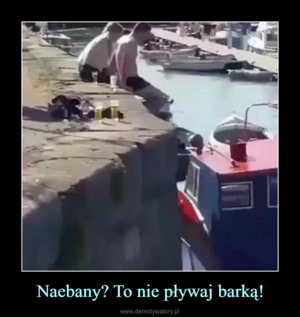 Naebany? To nie pływaj barką! –