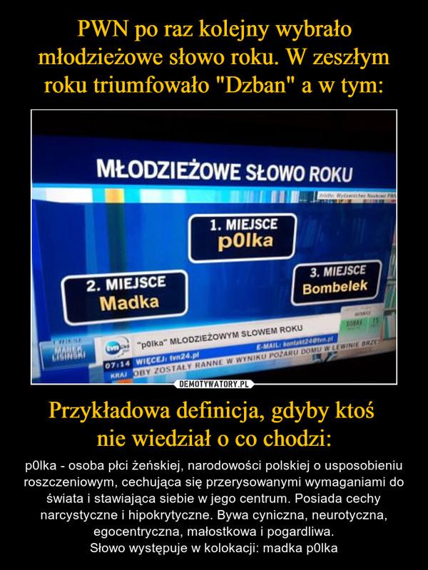 Przykładowa definicja, gdyby ktoś nie wiedział o co chodzi: – p0lka - osoba płci żeńskiej, narodowości polskiej o usposobieniu roszczeniowym, cechująca się przerysowanymi wymaganiami do świata i stawiająca siebie w jego centrum. Posiada cechy narcystyczne i hipokrytyczne. Bywa cyniczna, neurotyczna, egocentryczna, małostkowa i pogardliwa.Słowo występuje w kolokacji: madka p0lka