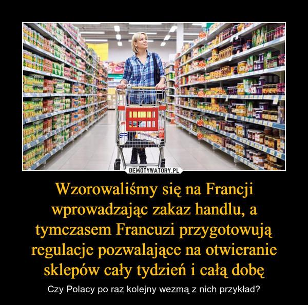Wzorowaliśmy się na Francji wprowadzając zakaz handlu, a tymczasem Francuzi przygotowują regulacje pozwalające na otwieranie sklepów cały tydzień i całą dobę – Czy Polacy po raz kolejny wezmą z nich przykład?
