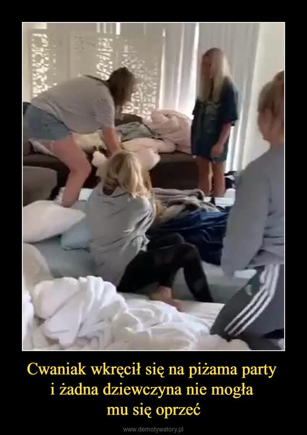 Cwaniak wkręcił się na piżama party i żadna dziewczyna nie mogła mu się oprzeć –