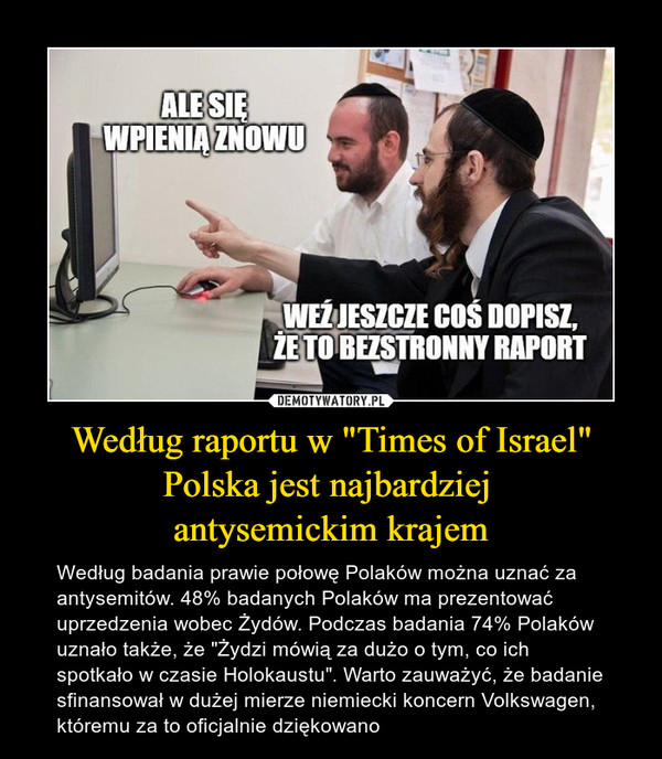 """Według raportu w """"Times of Israel"""" Polska jest najbardziej antysemickim krajem – Według badania prawie połowę Polaków można uznać za antysemitów. 48% badanych Polaków ma prezentować uprzedzenia wobec Żydów. Podczas badania 74% Polaków uznało także, że """"Żydzi mówią za dużo o tym, co ich spotkało w czasie Holokaustu"""". Warto zauważyć, że badanie sfinansował w dużej mierze niemiecki koncern Volkswagen, któremu za to oficjalnie dziękowano"""