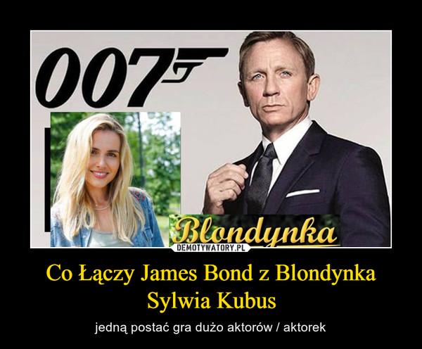 Co Łączy James Bond z Blondynka Sylwia Kubus – jedną postać gra dużo aktorów / aktorek