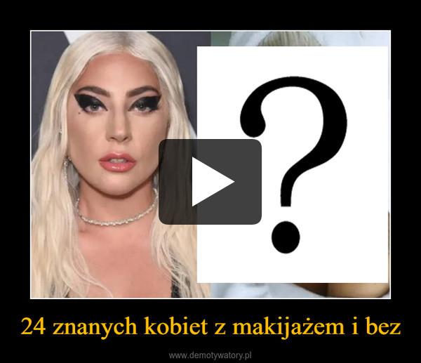 24 znanych kobiet z makijażem i bez –