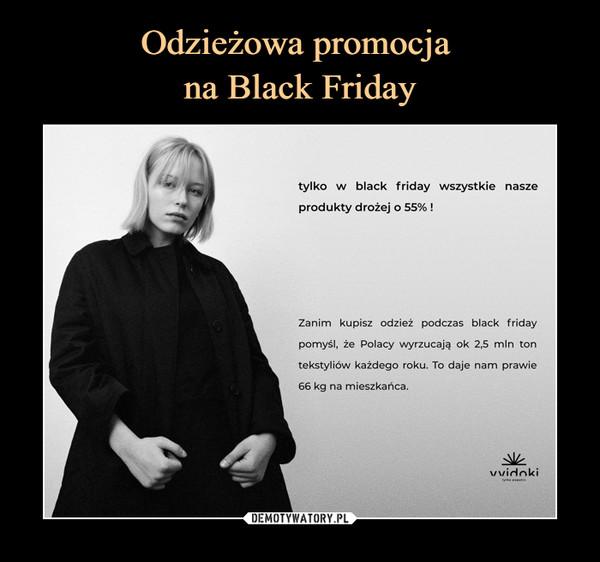 –  tylko w black friday wszystkie naszeprodukty drożej o 55% !Zanim kupisz odzież podczas black fridaypomyśl, że Polacy wyrzucają ok 2,5 min tontekstyliów każdego roku. To daje nam prawie66 kg na mieszkańca.