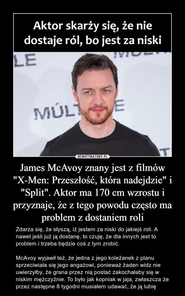 """James McAvoy znany jest z filmów """"X-Men: Przeszłość, która nadejdzie"""" i """"Split"""". Aktor ma 170 cm wzrostu i przyznaje, że z tego powodu często ma problem z dostaniem roli – Zdarza się, że słyszą, iż jestem za niski do jakiejś roli. A nawet jeśli już ją dostanę, to czuję, że dla innych jest to problem i trzeba będzie coś z tym zrobić.McAvoy wyjawił też, że jedna z jego koleżanek z planu sprzeciwiała się jego angażowi, ponieważ żaden widz nie uwierzyłby, że grana przez nią postać zakochałaby się w niskim mężczyźnie. To było jak kopniak w jaja, zwłaszcza że przez następne 8 tygodni musiałem udawać, że ją lubię"""