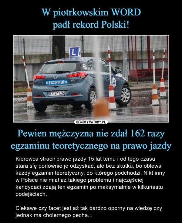 Pewien mężczyzna nie zdał 162 razyegzaminu teoretycznego na prawo jazdy – Kierowca stracił prawo jazdy 15 lat temu i od tego czasu stara się ponownie je odzyskać, ale bez skutku, bo oblewa każdy egzamin teoretyczny, do którego podchodzi. Nikt inny w Polsce nie miał aż takiego problemu i najczęściej kandydaci zdają ten egzamin po maksymalnie w kilkunastu podejściach.Ciekawe czy facet jest aż tak bardzo oporny na wiedzę czy jednak ma cholernego pecha...