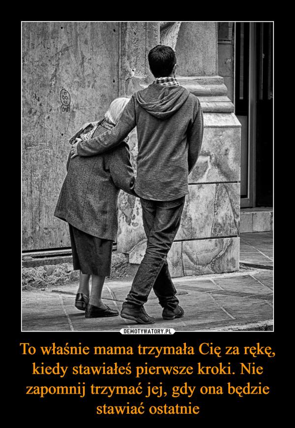 To właśnie mama trzymała Cię za rękę, kiedy stawiałeś pierwsze kroki. Nie zapomnij trzymać jej, gdy ona będzie stawiać ostatnie –