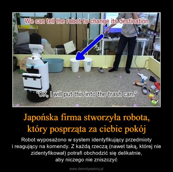 Japońska firma stworzyła robota,który posprząta za ciebie pokój – Robot wyposażono w system identyfikujący przedmiotyi reagujący na komendy. Z każdą rzeczą (nawet taką, której nie zidentyfikował) potrafi obchodzić się delikatnie,aby niczego nie zniszczyć