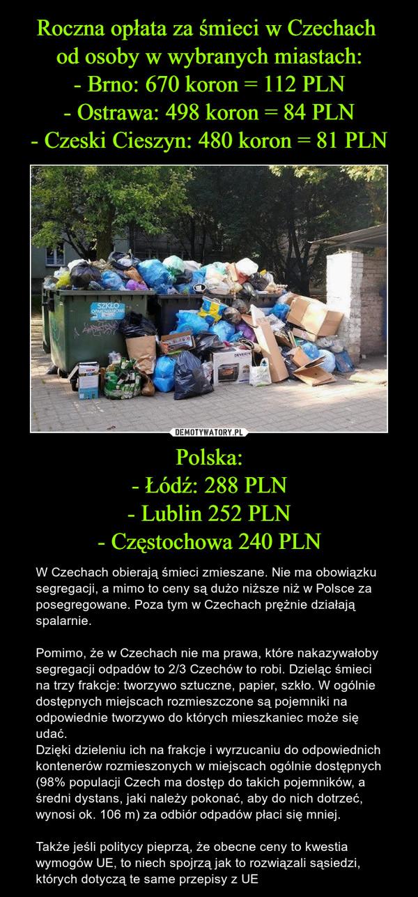 Polska:- Łódź: 288 PLN- Lublin 252 PLN- Częstochowa 240 PLN – W Czechach obierają śmieci zmieszane. Nie ma obowiązku segregacji, a mimo to ceny są dużo niższe niż w Polsce za posegregowane. Poza tym w Czechach prężnie działają spalarnie.Pomimo, że w Czechach nie ma prawa, które nakazywałoby segregacji odpadów to 2/3 Czechów to robi. Dzieląc śmieci na trzy frakcje: tworzywo sztuczne, papier, szkło. W ogólnie dostępnych miejscach rozmieszczone są pojemniki na odpowiednie tworzywo do których mieszkaniec może się udać.Dzięki dzieleniu ich na frakcje i wyrzucaniu do odpowiednich kontenerów rozmieszonych w miejscach ogólnie dostępnych (98% populacji Czech ma dostęp do takich pojemników, a średni dystans, jaki należy pokonać, aby do nich dotrzeć, wynosi ok. 106 m) za odbiór odpadów płaci się mniej.Także jeśli politycy pieprzą, że obecne ceny to kwestia wymogów UE, to niech spojrzą jak to rozwiązali sąsiedzi, których dotyczą te same przepisy z UE