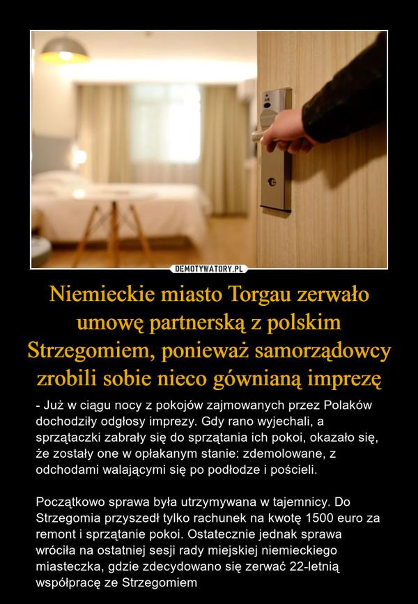 Niemieckie miasto Torgau zerwało umowę partnerską z polskim Strzegomiem, ponieważ samorządowcy zrobili sobie nieco gównianą imprezę – - Już w ciągu nocy z pokojów zajmowanych przez Polaków dochodziły odgłosy imprezy. Gdy rano wyjechali, a sprzątaczki zabrały się do sprzątania ich pokoi, okazało się, że zostały one w opłakanym stanie: zdemolowane, z odchodami walającymi się po podłodze i pościeli.Początkowo sprawa była utrzymywana w tajemnicy. Do Strzegomia przyszedł tylko rachunek na kwotę 1500 euro za remont i sprzątanie pokoi. Ostatecznie jednak sprawa wróciła na ostatniej sesji rady miejskiej niemieckiego miasteczka, gdzie zdecydowano się zerwać 22-letnią współpracę ze Strzegomiem