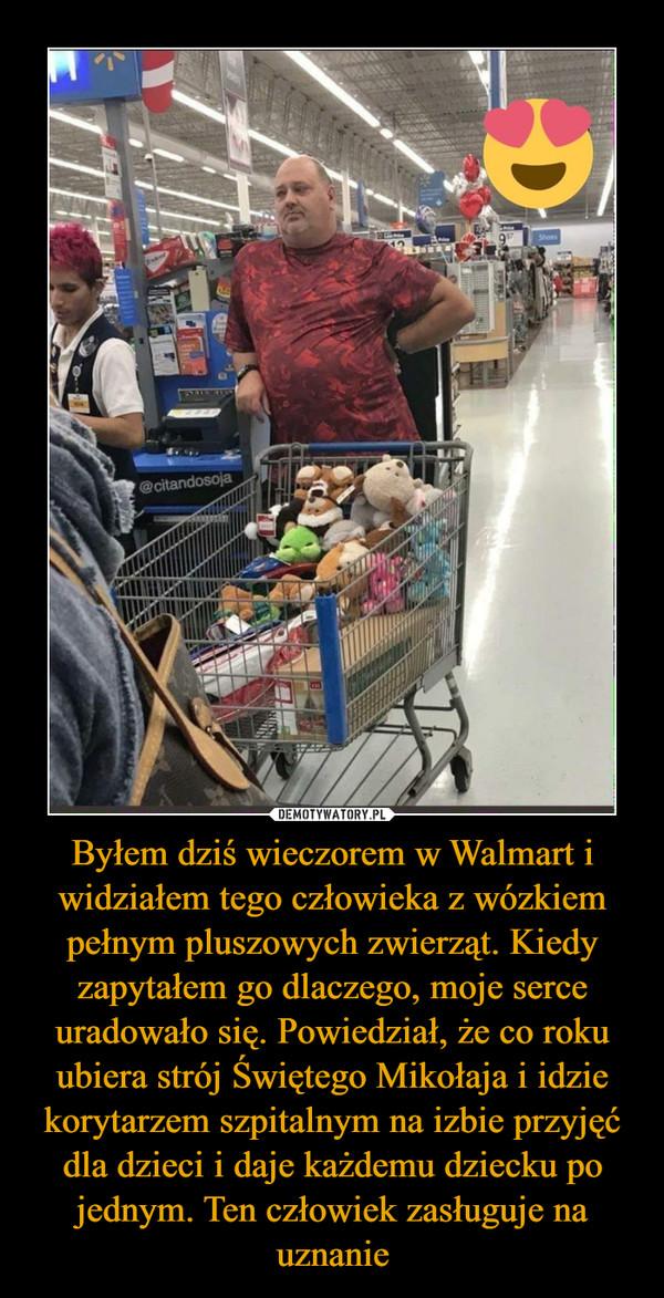 Byłem dziś wieczorem w Walmart i widziałem tego człowieka z wózkiem pełnym pluszowych zwierząt. Kiedy zapytałem go dlaczego, moje serce uradowało się. Powiedział, że co roku ubiera strój Świętego Mikołaja i idzie korytarzem szpitalnym na izbie przyjęć dla dzieci i daje każdemu dziecku po jednym. Ten człowiek zasługuje na uznanie –