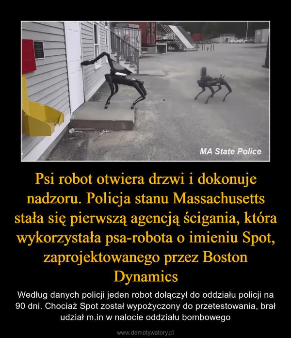 Psi robot otwiera drzwi i dokonuje nadzoru. Policja stanu Massachusetts stała się pierwszą agencją ścigania, która wykorzystała psa-robota o imieniu Spot, zaprojektowanego przez Boston Dynamics – Według danych policji jeden robot dołączył do oddziału policji na 90 dni. Chociaż Spot został wypożyczony do przetestowania, brał udział m.in w nalocie oddziału bombowego