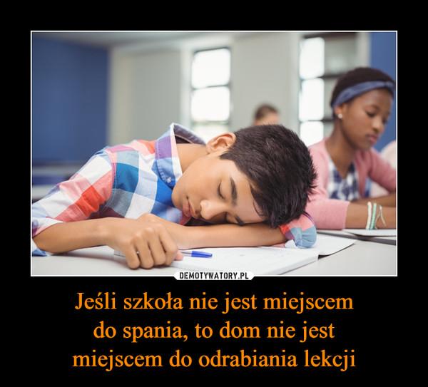 Jeśli szkoła nie jest miejscemdo spania, to dom nie jestmiejscem do odrabiania lekcji –