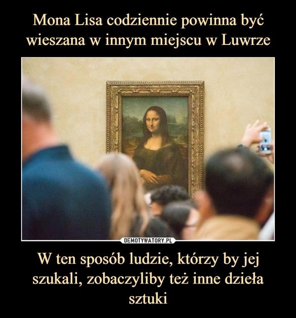 W ten sposób ludzie, którzy by jej szukali, zobaczyliby też inne dzieła sztuki –