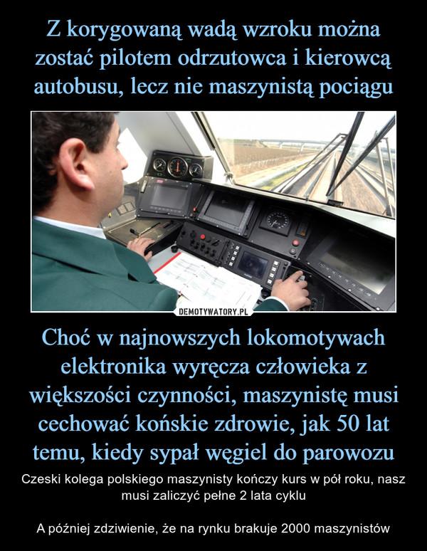 Choć w najnowszych lokomotywach elektronika wyręcza człowieka z większości czynności, maszynistę musi cechować końskie zdrowie, jak 50 lat temu, kiedy sypał węgiel do parowozu – Czeski kolega polskiego maszynisty kończy kurs w pół roku, nasz musi zaliczyć pełne 2 lata cykluA później zdziwienie, że na rynku brakuje 2000 maszynistów
