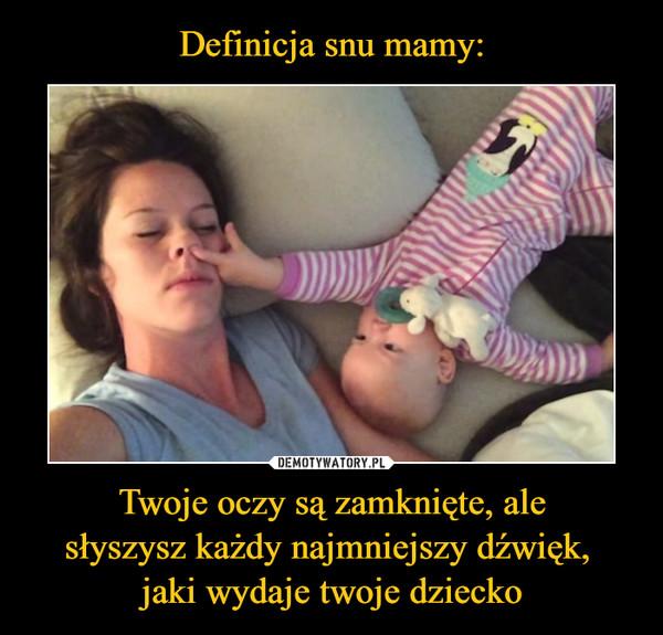 Twoje oczy są zamknięte, alesłyszysz każdy najmniejszy dźwięk, jaki wydaje twoje dziecko –
